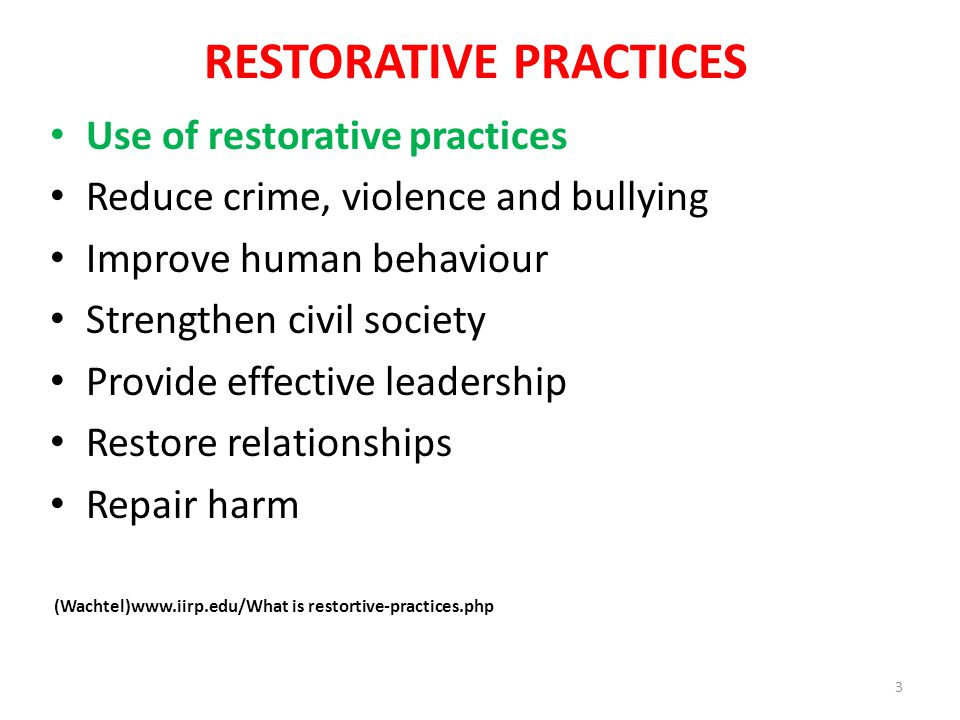 RESTORATIVE PRACTICES Use of restorative practices Reduce crime, violence and bullying Improve human behaviour Strengthen civil society Provide effective leadership Restore relationships Repair harm (Wachtel)www.iirp.edu/What is restortive-practices.php 3