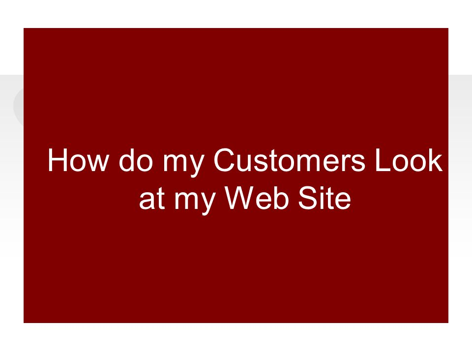 How do my Customers Look at my Web Site