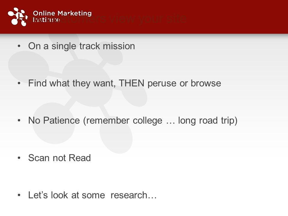How customers view your site On a single track mission Find what they want, THEN peruse or browse No Patience (remember college … long road trip) Scan not Read Let's look at some research…