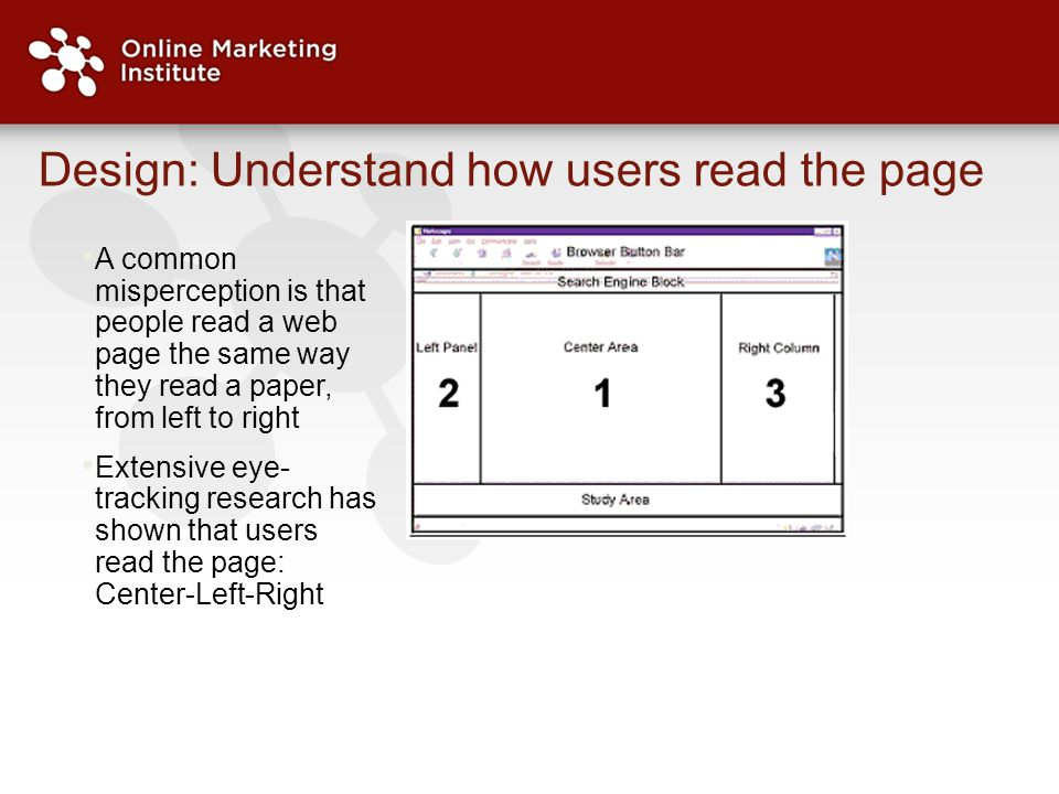 Design: Understand how users read the page A common misperception is that people read a web page the same way they read a paper, from left to right Extensive eye- tracking research has shown that users read the page: Center-Left-Right