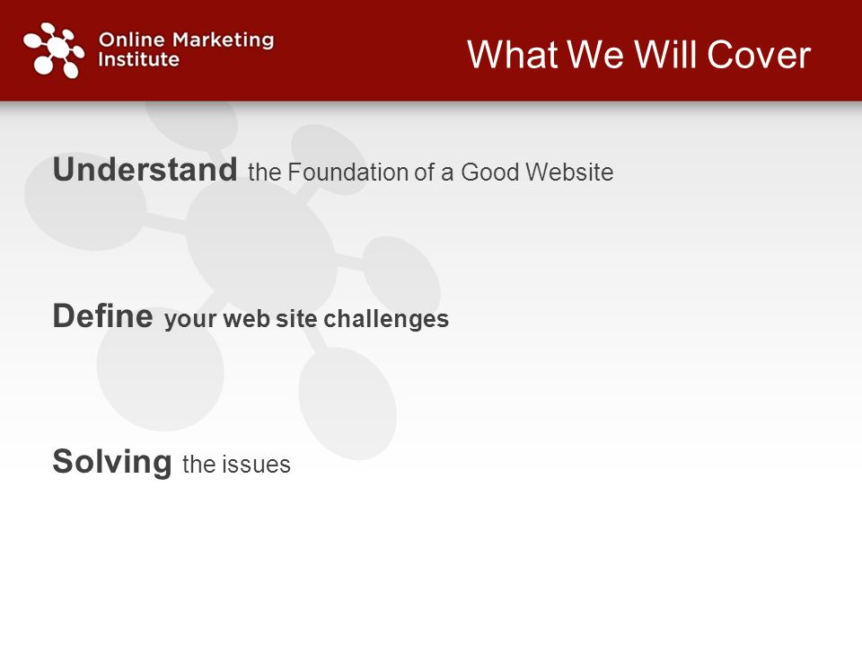 What We Will Cover Understand the Foundation of a Good Website Define your web site challenges Solving the issues