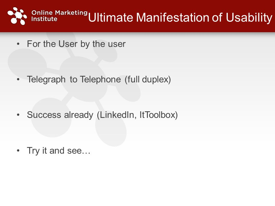Ultimate Manifestation of Usability For the User by the user Telegraph to Telephone (full duplex) Success already (LinkedIn, ItToolbox) Try it and see…