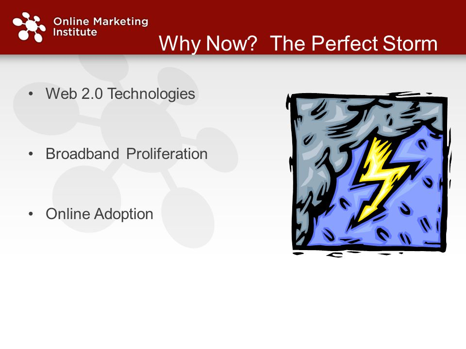 Why Now? The Perfect Storm Web 2.0 Technologies Broadband Proliferation Online Adoption