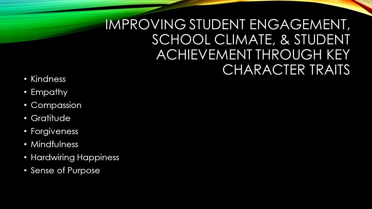 IMPROVING STUDENT ENGAGEMENT, SCHOOL CLIMATE, & STUDENT ACHIEVEMENT THROUGH KEY CHARACTER TRAITS Kindness Empathy Compassion Gratitude Forgiveness Mindfulness Hardwiring Happiness Sense of Purpose