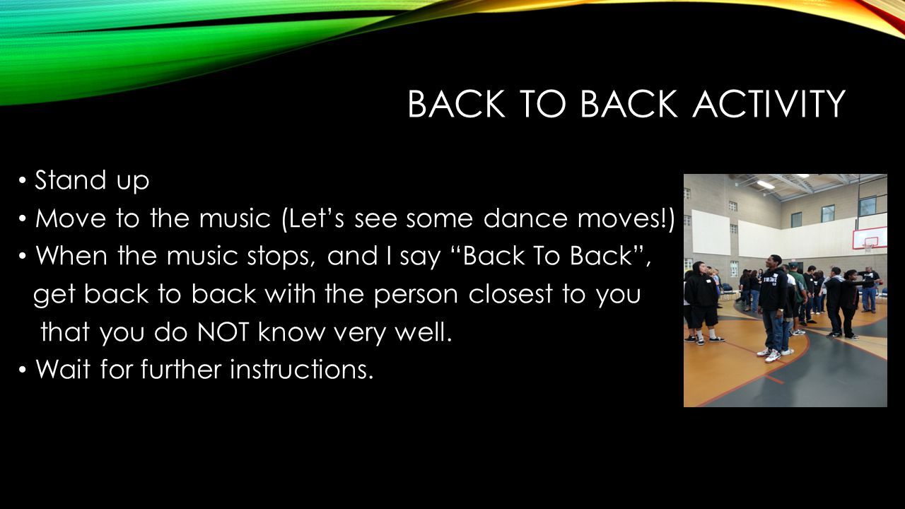 BACK TO BACK ACTIVITY Stand up Move to the music (Let's see some dance moves!) When the music stops, and I say Back To Back , get back to back with the person closest to you that you do NOT know very well.