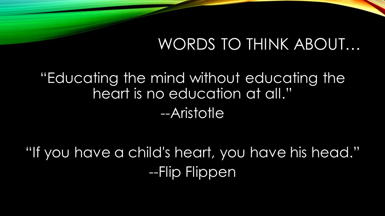 WORDS TO THINK ABOUT… Educating the mind without educating the heart is no education at all. --Aristotle If you have a child s heart, you have his head. --Flip Flippen