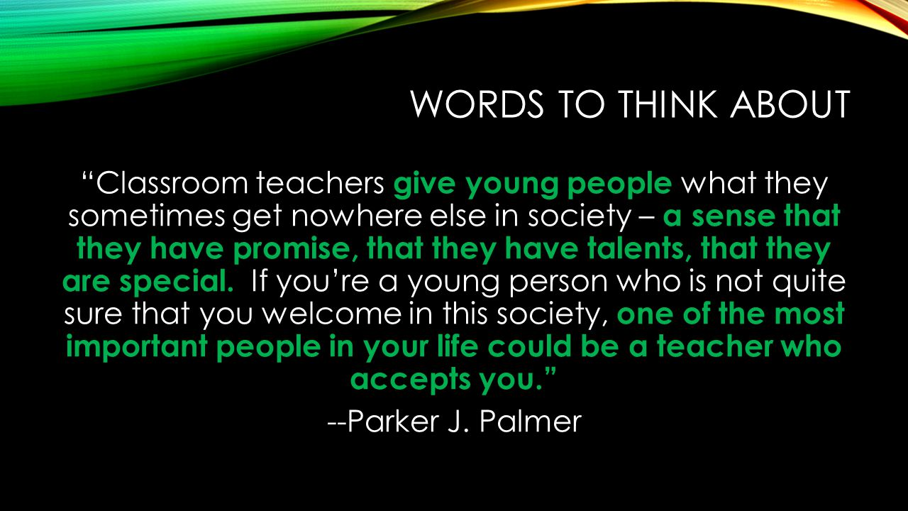 WORDS TO THINK ABOUT Classroom teachers give young people what they sometimes get nowhere else in society – a sense that they have promise, that they have talents, that they are special.