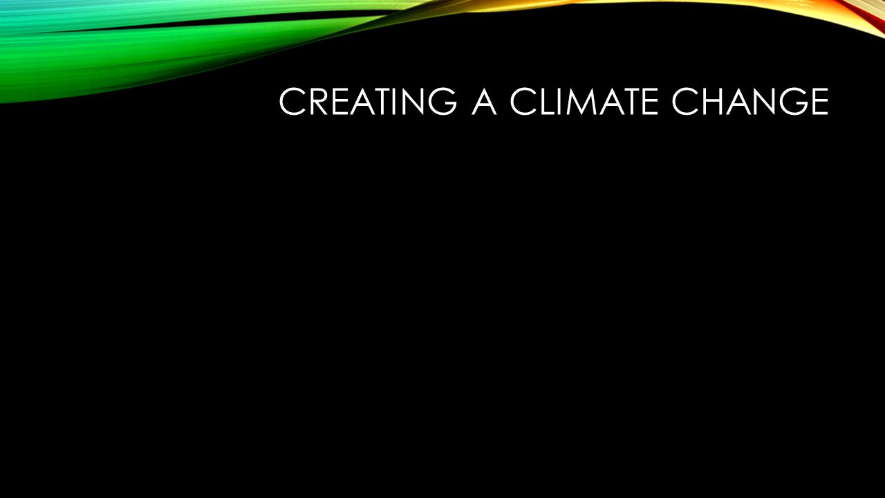 CREATING A CLIMATE CHANGE