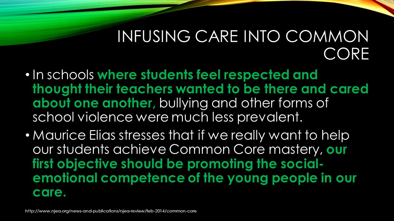 INFUSING CARE INTO COMMON CORE In schools where students feel respected and thought their teachers wanted to be there and cared about one another, bullying and other forms of school violence were much less prevalent.
