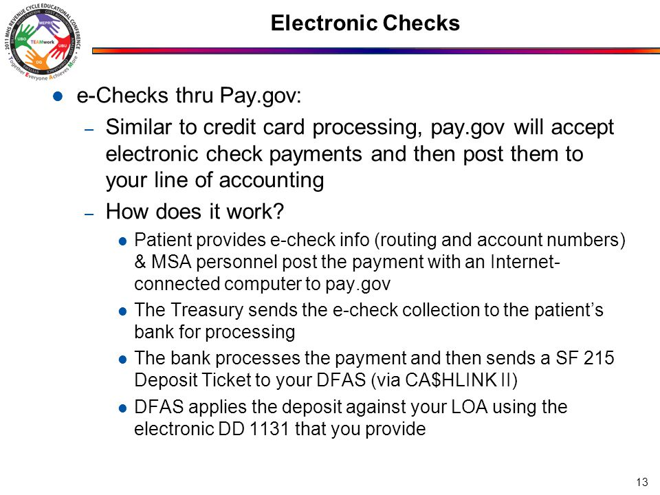 Electronic Checks e-Checks thru Pay.gov: – Similar to credit card processing, pay.gov will accept electronic check payments and then post them to your line of accounting – How does it work.