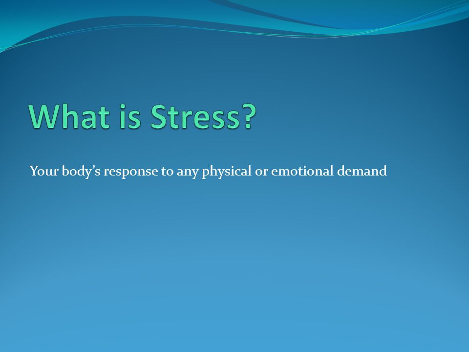 Your body's response to any physical or emotional demand