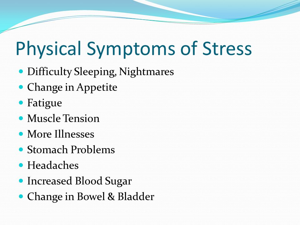 Physical Symptoms of Stress Difficulty Sleeping, Nightmares Change in Appetite Fatigue Muscle Tension More Illnesses Stomach Problems Headaches Increased Blood Sugar Change in Bowel & Bladder