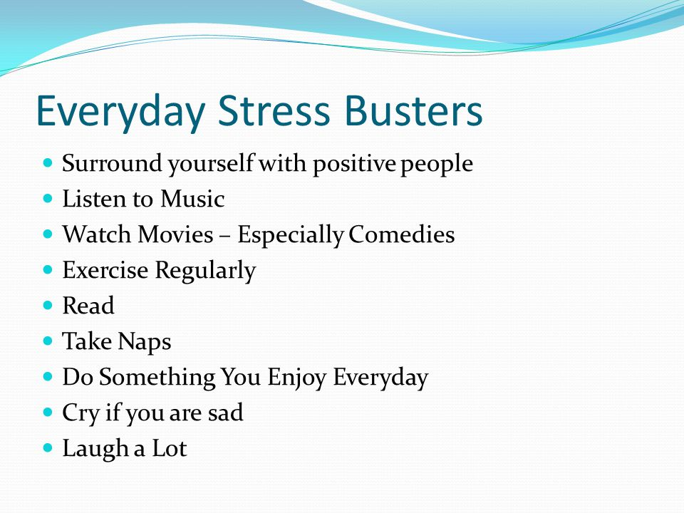 Everyday Stress Busters Surround yourself with positive people Listen to Music Watch Movies – Especially Comedies Exercise Regularly Read Take Naps Do Something You Enjoy Everyday Cry if you are sad Laugh a Lot