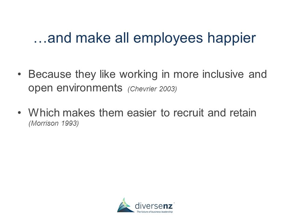 …and make all employees happier Because they like working in more inclusive and open environments (Chevrier 2003) Which makes them easier to recruit and retain (Morrison 1993)
