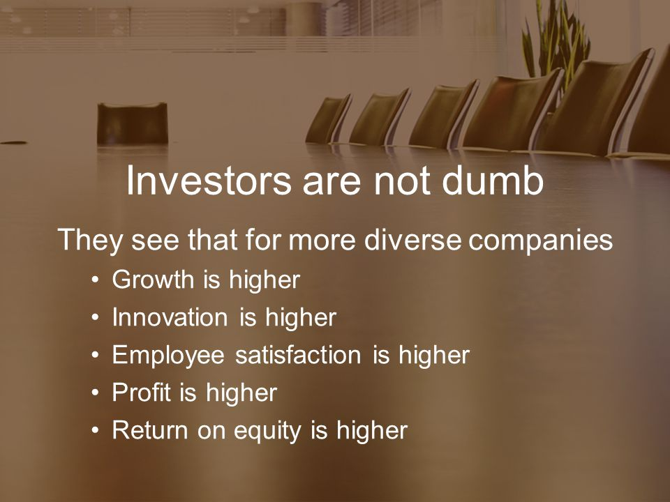 Investors are not dumb They see that for more diverse companies Growth is higher Innovation is higher Employee satisfaction is higher Profit is higher Return on equity is higher