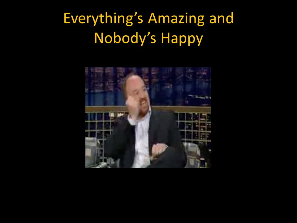 Everything's Amazing and Nobody's Happy