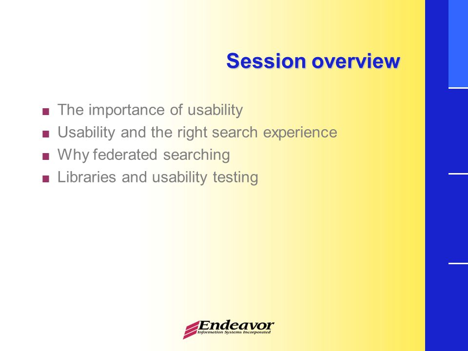 Session overview  The importance of usability  Usability and the right search experience  Why federated searching  Libraries and usability testing