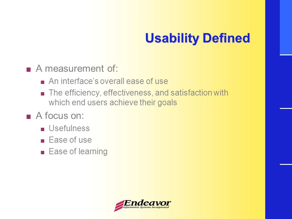 Usability Defined  A measurement of:  An interface's overall ease of use  The efficiency, effectiveness, and satisfaction with which end users achieve their goals  A focus on:  Usefulness  Ease of use  Ease of learning