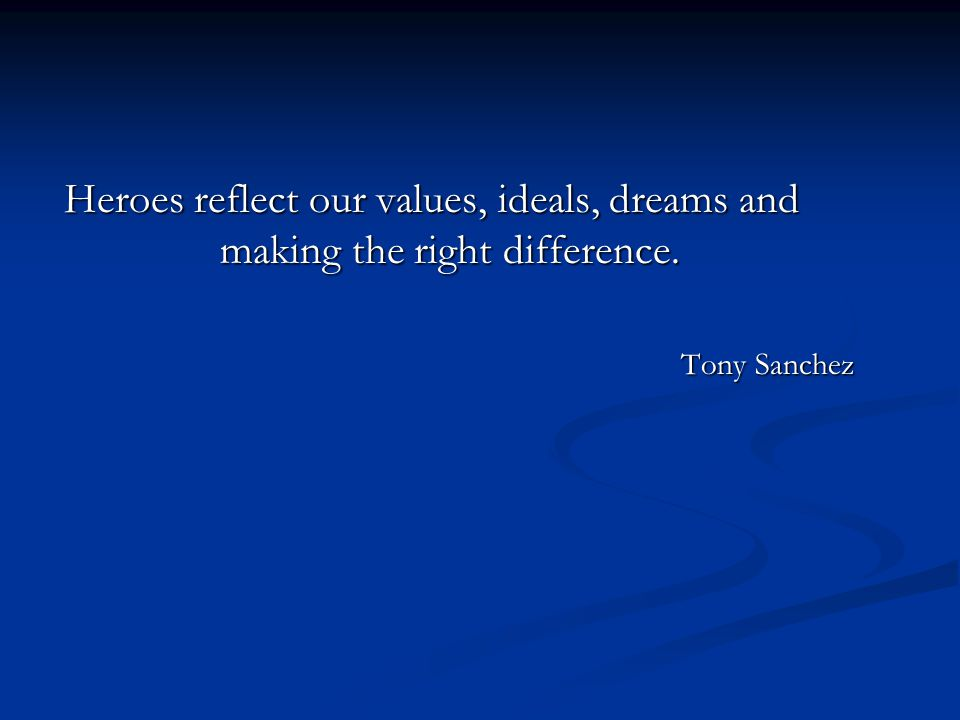 Heroes reflect our values, ideals, dreams and making the right difference. Tony Sanchez