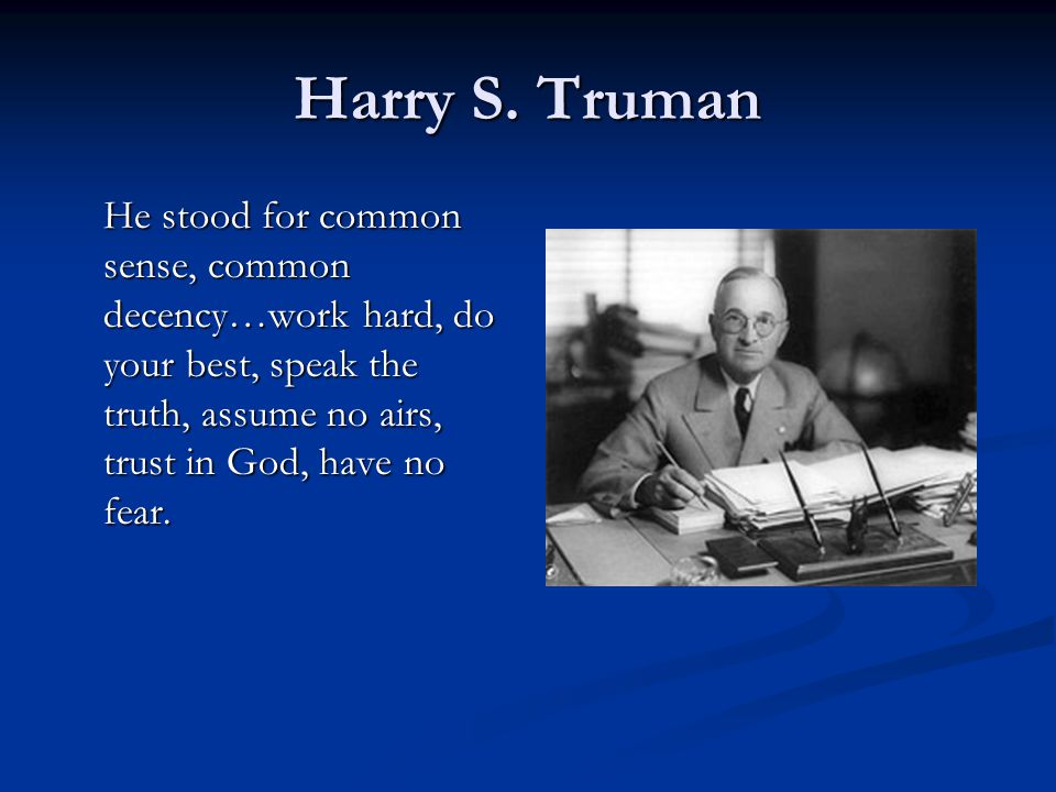 Harry S. Truman He stood for common sense, common decency…work hard, do your best, speak the truth, assume no airs, trust in God, have no fear.