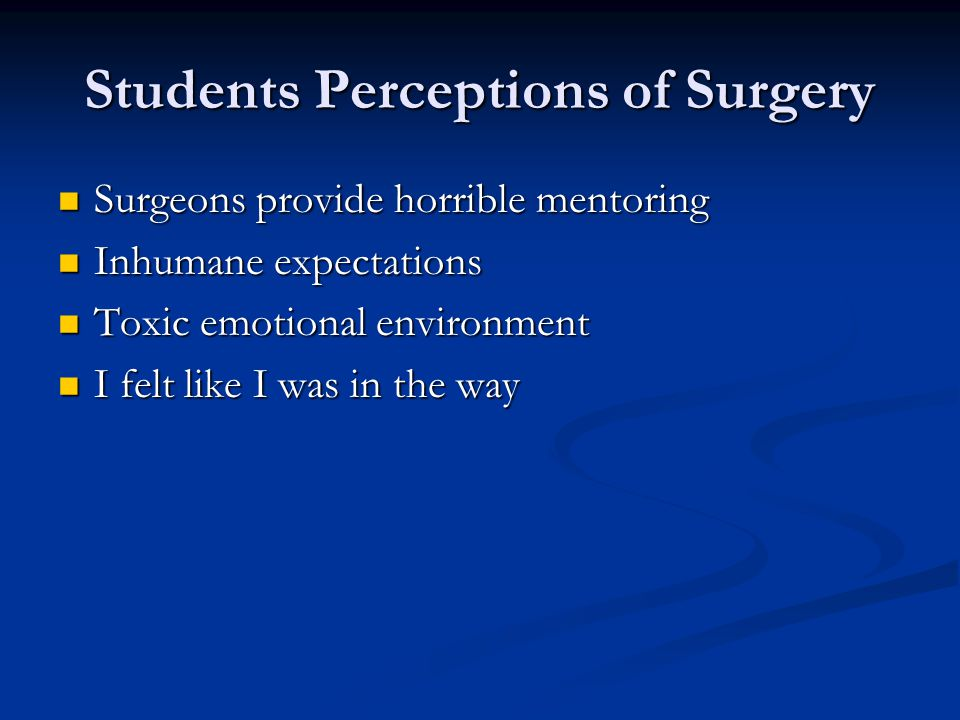Students Perceptions of Surgery Surgeons provide horrible mentoring Surgeons provide horrible mentoring Inhumane expectations Inhumane expectations To