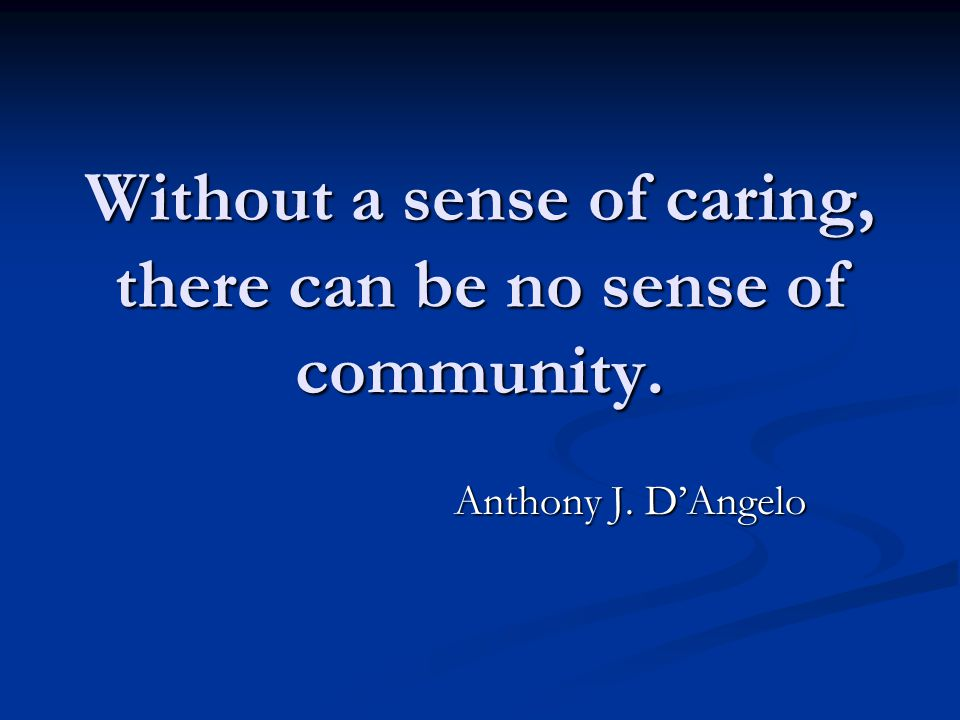 Without a sense of caring, there can be no sense of community. Anthony J. D'Angelo