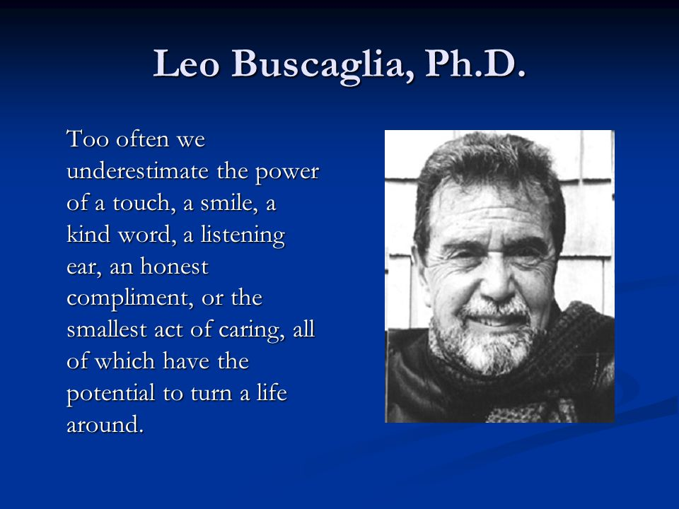 Leo Buscaglia, Ph.D. Too often we underestimate the power of a touch, a smile, a kind word, a listening ear, an honest compliment, or the smallest act