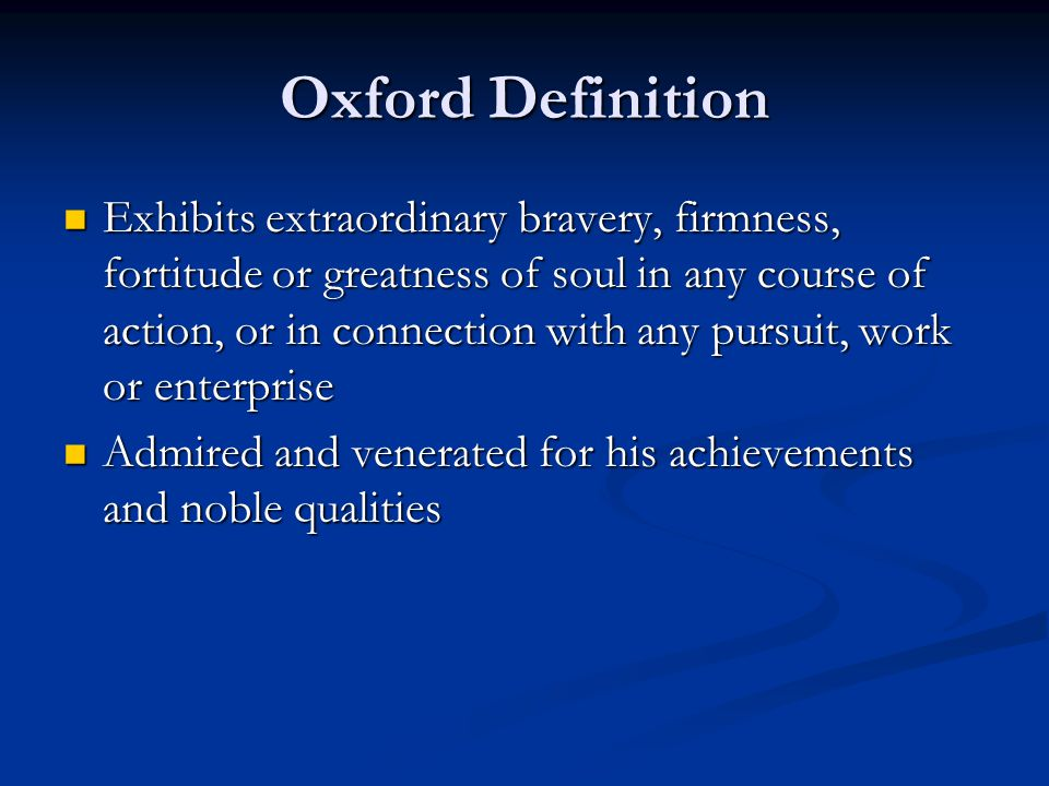 Oxford Definition Exhibits extraordinary bravery, firmness, fortitude or greatness of soul in any course of action, or in connection with any pursuit,