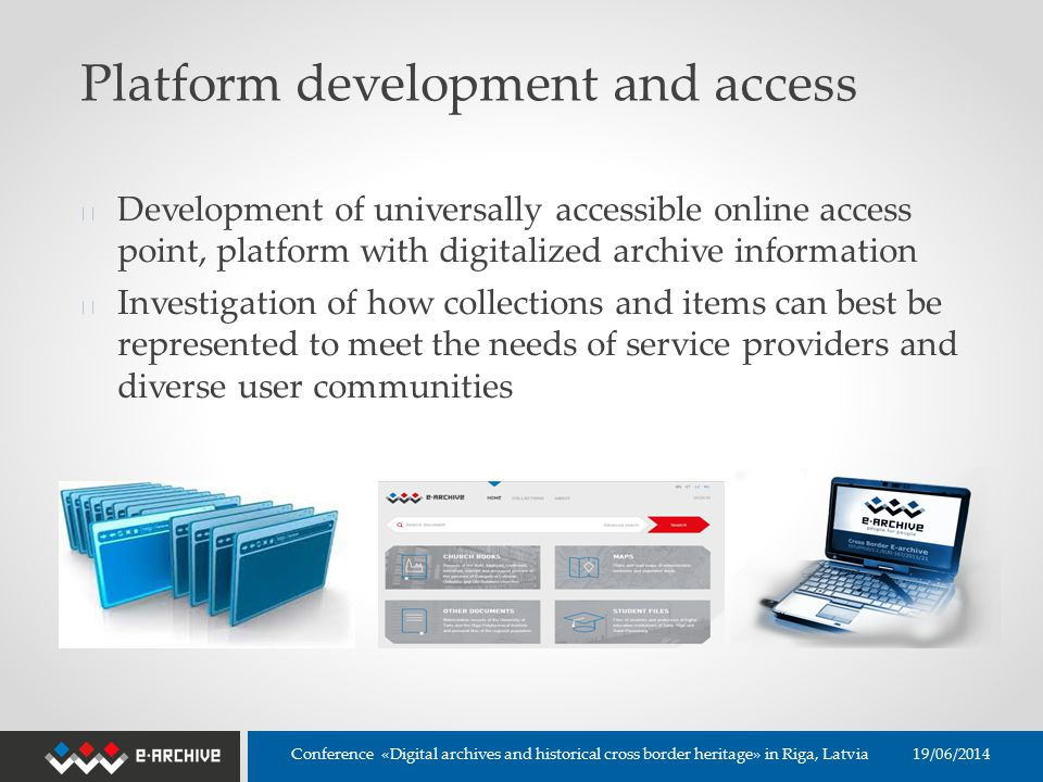Platform development and access ◆ Development of universally accessible online access point, platform with digitalized archive information ◆ Investigation of how collections and items can best be represented to meet the needs of service providers and diverse user communities 19/06/2014 Conference «Digital archives and historical cross border heritage» in Riga, Latvia