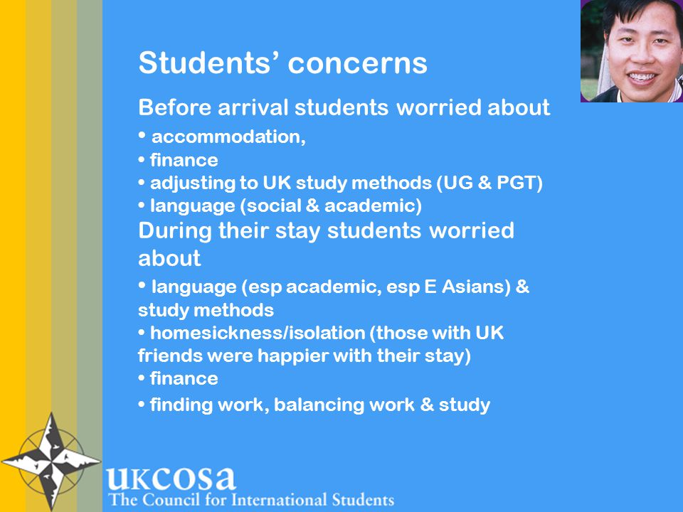 Students' concerns Before arrival students worried about accommodation, finance adjusting to UK study methods (UG & PGT) language (social & academic) During their stay students worried about language (esp academic, esp E Asians) & study methods homesickness/isolation (those with UK friends were happier with their stay) finance finding work, balancing work & study