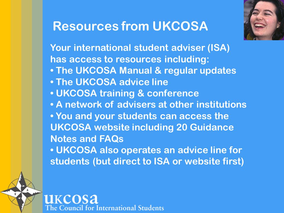 Resources from UKCOSA Your international student adviser (ISA) has access to resources including: The UKCOSA Manual & regular updates The UKCOSA advice line UKCOSA training & conference A network of advisers at other institutions You and your students can access the UKCOSA website including 20 Guidance Notes and FAQs UKCOSA also operates an advice line for students (but direct to ISA or website first)