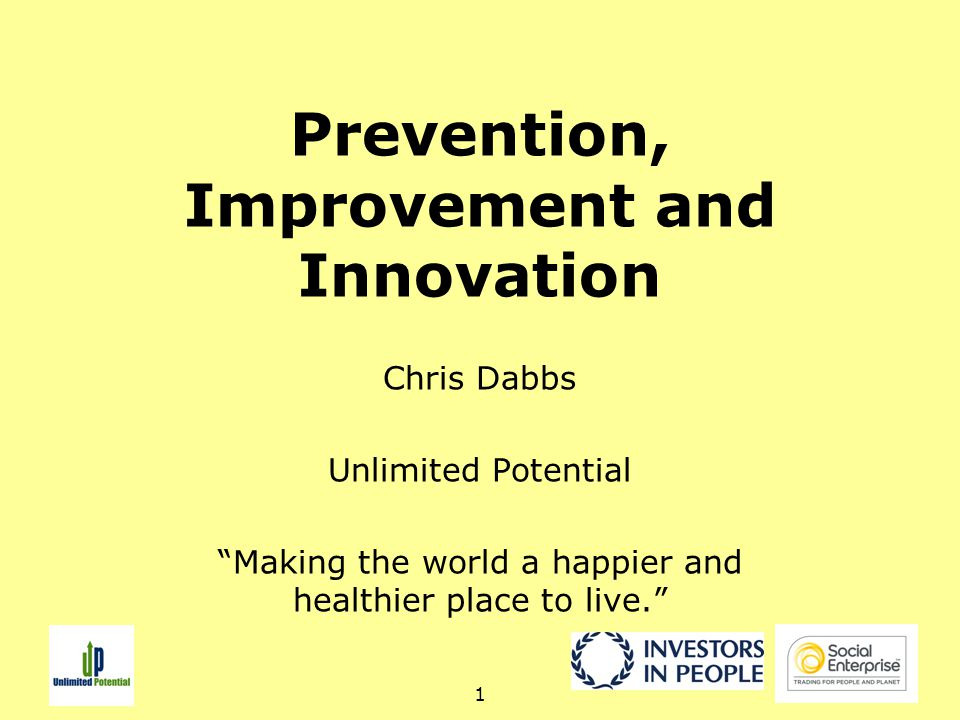 1 Prevention, Improvement and Innovation Chris Dabbs Unlimited Potential Making the world a happier and healthier place to live.