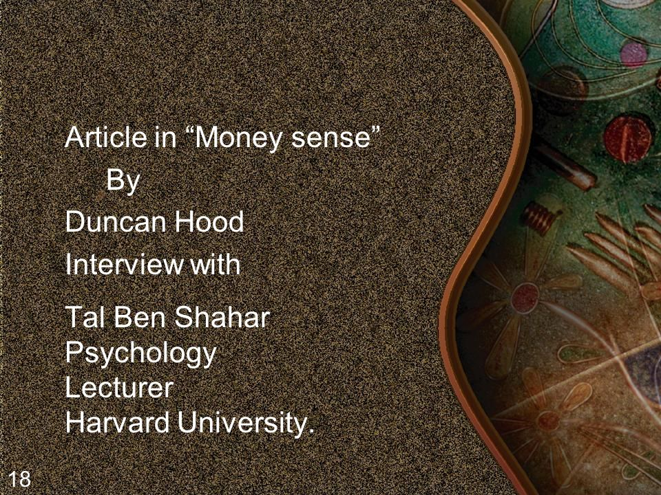 Article in Money sense By Duncan Hood Interview with Tal Ben Shahar Psychology Lecturer Harvard University.
