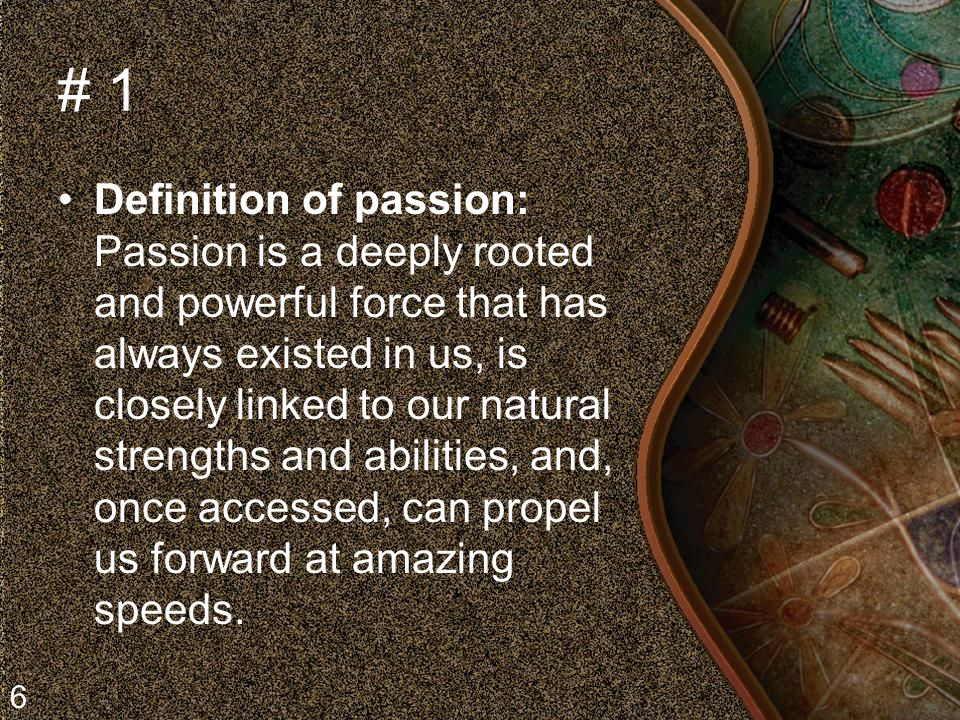 # 1 Definition of passion: Passion is a deeply rooted and powerful force that has always existed in us, is closely linked to our natural strengths and abilities, and, once accessed, can propel us forward at amazing speeds.