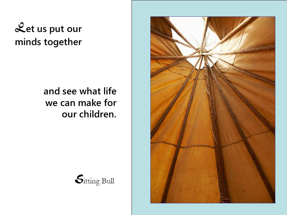L et us put our minds together S itting Bull and see what life we can make for our children.