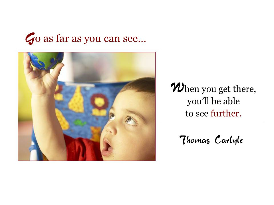 G o as far as you can see… Thomas Carlyle W hen you get there, you'll be able to see further.