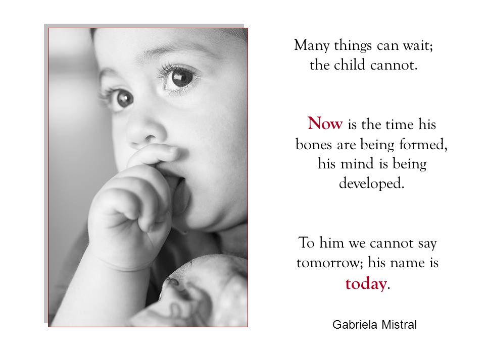 Many things can wait; the child cannot. Gabriela Mistral To him we cannot say tomorrow; his name is today. Now is the time his bones are being formed,