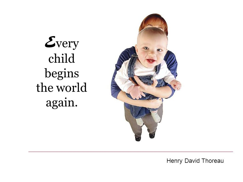 E very child begins the world again. Henry David Thoreau