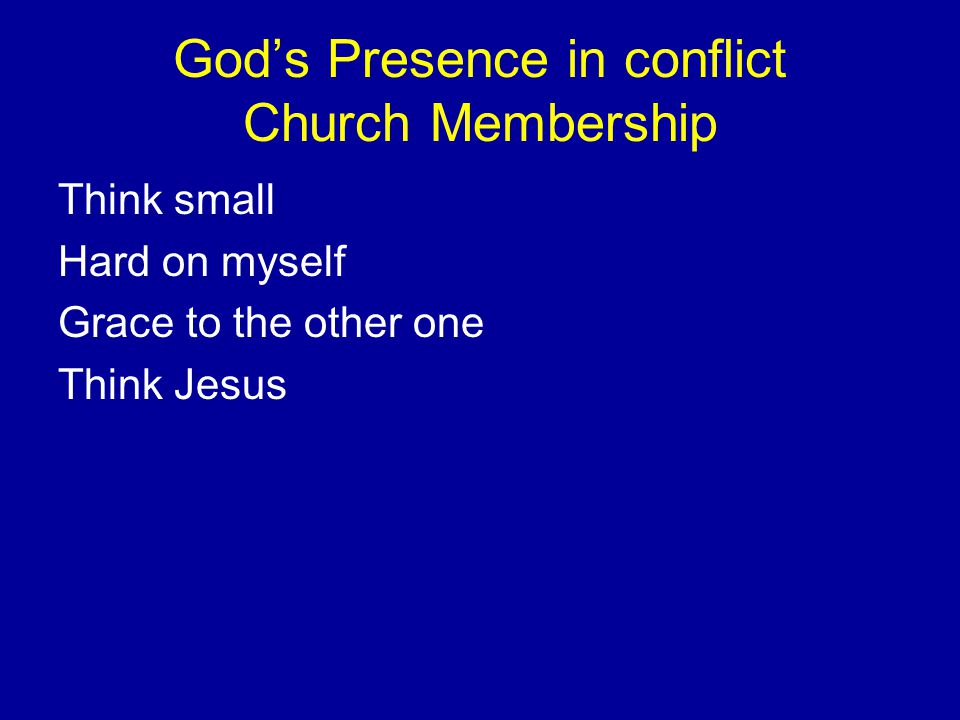 God's Presence in conflict Church Membership Think small Hard on myself Grace to the other one Think Jesus