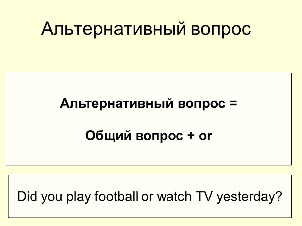 Альтернативный вопрос Альтернативный вопрос = Общий вопрос + or Did you play football or watch TV yesterday