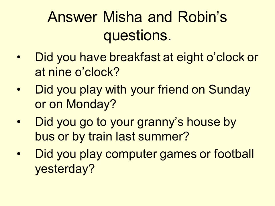 Answer Misha and Robin's questions. Did you have breakfast at eight o'clock or at nine o'clock.