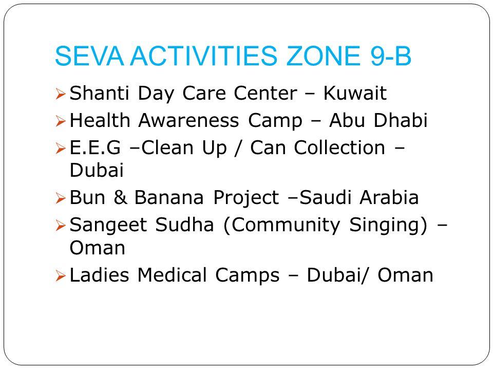 SEVA ACTIVITIES ZONE 9-B  Shanti Day Care Center – Kuwait  Health Awareness Camp – Abu Dhabi  E.E.G –Clean Up / Can Collection – Dubai  Bun & Banana Project –Saudi Arabia  Sangeet Sudha (Community Singing) – Oman  Ladies Medical Camps – Dubai/ Oman
