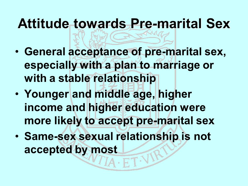Attitude towards Pre-marital Sex General acceptance of pre-marital sex, especially with a plan to marriage or with a stable relationship Younger and middle age, higher income and higher education were more likely to accept pre-marital sex Same-sex sexual relationship is not accepted by most