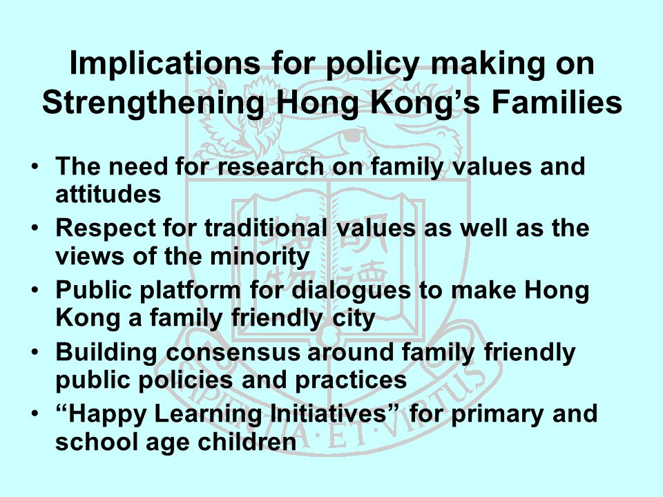 Implications for policy making on Strengthening Hong Kong's Families The need for research on family values and attitudes Respect for traditional values as well as the views of the minority Public platform for dialogues to make Hong Kong a family friendly city Building consensus around family friendly public policies and practices Happy Learning Initiatives for primary and school age children