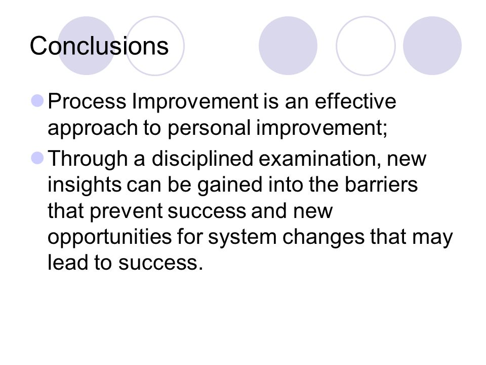 Conclusions Process Improvement is an effective approach to personal improvement; Through a disciplined examination, new insights can be gained into the barriers that prevent success and new opportunities for system changes that may lead to success.