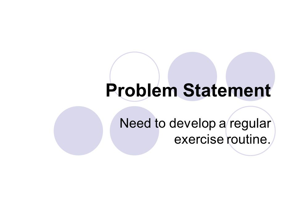 Problem Statement Need to develop a regular exercise routine.