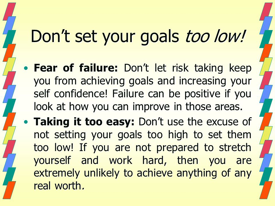 Don't set your goals too low.
