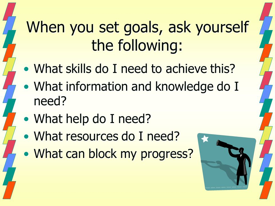 When you set goals, ask yourself the following: What skills do I need to achieve this?What skills do I need to achieve this.