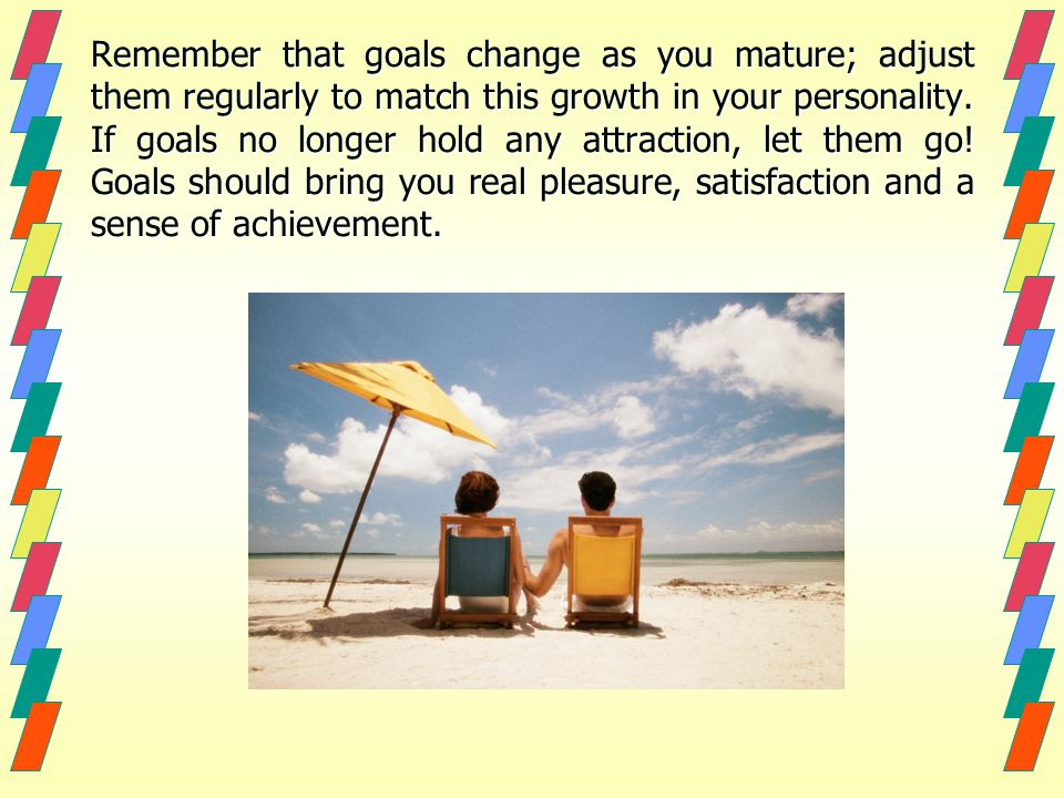 Remember that goals change as you mature; adjust them regularly to match this growth in your personality. If goals no longer hold any attraction, let