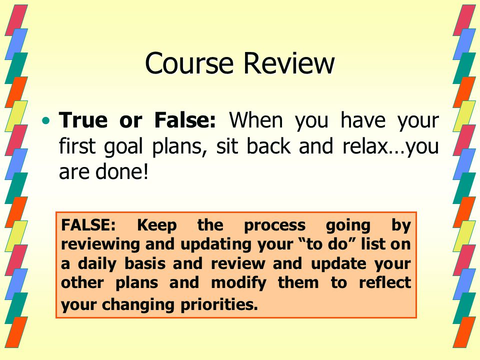 Course Review True or False: When you have your first goal plans, sit back and relax…you are done!True or False: When you have your first goal plans, sit back and relax…you are done.